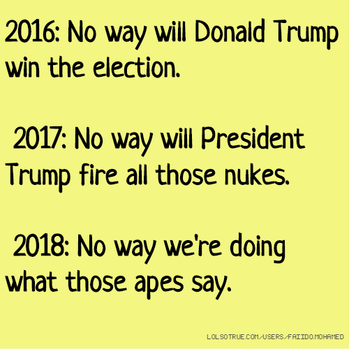 2016: No way will Donald Trump win the election. 2017: No way will President Trump fire all those nukes. 2018: No way we're doing what those apes say.
