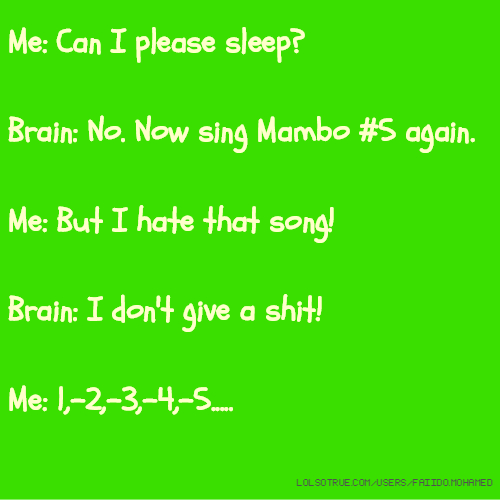 Me: Can I please sleep? Brain: No. Now sing Mambo #5 again. Me: But I hate that song! Brain: I don't give a shit! Me: 1,-2,-3,-4,-5.....