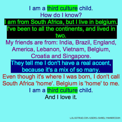 I am a third culture child. How do I know? I am from South Africa, but I live in belgium. I've been to all the continents, and lived in two. My friends are from: India, Brazil, England, America, Lebanon, Vietnam, Belgium, Croatia and Singapore. They tell me I don't have a real accent, because it's a mix of so many. Even though it's where I was born, I don't call South Africa 'home'. Belgium is 'home' to me. I am a third culture child. And I love it.