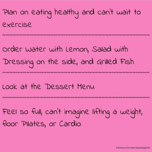 Plan on eating healthy and can't wait to exercise ~~~~~~~~~~~~~~~~~~~~~~~~~~~~~~~~~~~~~~~~~~~ Order Water with Lemon, Salad with Dressing on the side, and Grilled Fish ~~~~~~~~~~~~~~~~~~~~~~~~~~~~~~~~~~~~~~~~~~~ Look at the Dessert Menu ~~~~~~~~~~~~~~~~~~~~~~~~~~~~~~~~~~~~~~~~~~~ Feel so full, can't imagine lifting a weight, floor PIlates, or Cardio