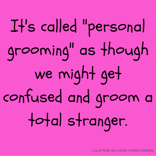"It's called ""personal grooming"" as though we might get confused and groom a total stranger."