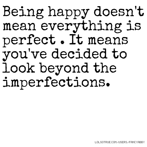 Being happy doesn't mean everything is perfect . It means you've decided to look beyond the imperfections.