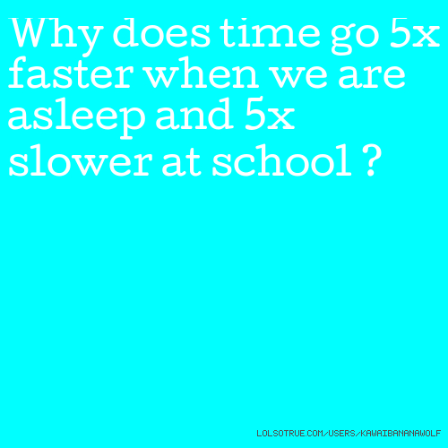 Why does time go 5x faster when we are asleep and 5x slower at school ?