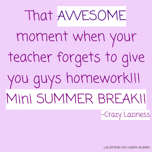 That AWESOME moment when your teacher forgets to give you guys homework!!! Mini SUMMER BREAK!! ~Crazy Laziness