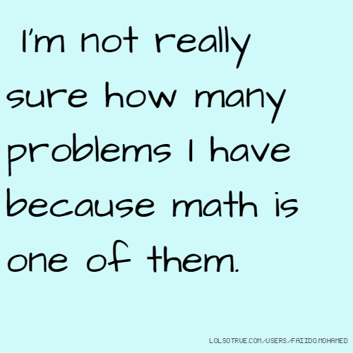 I'm not really sure how many problems I have because math is one of them.