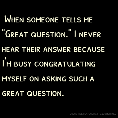 """When someone tells me """"Great question."""" I never hear their answer because I'm busy congratulating myself on asking such a great question."""