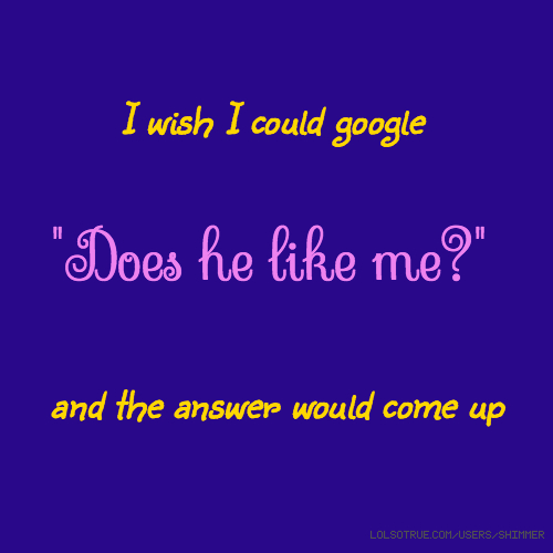"I wish I could google ""Does he like me?"" and the answer would come up"
