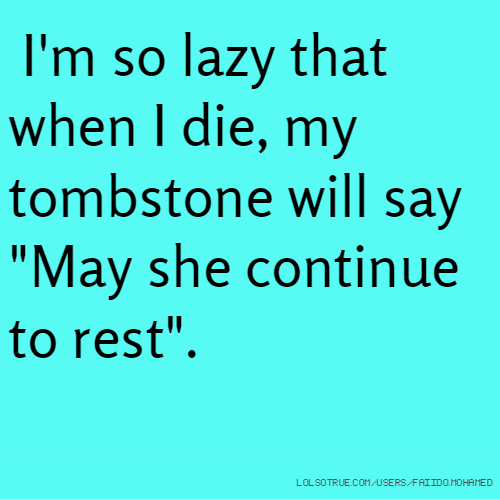 "I'm so lazy that when I die, my tombstone will say ""May she continue to rest""."