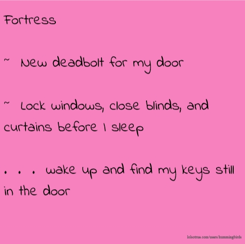 Fortress ~ New deadbolt for my door ~ Lock windows, close blinds, and curtains before I sleep . . . wake up and find my keys still in the door