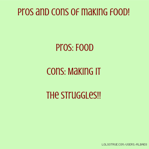 Pros and cons of making food! Pros: Food Cons: Making it The struggles!!