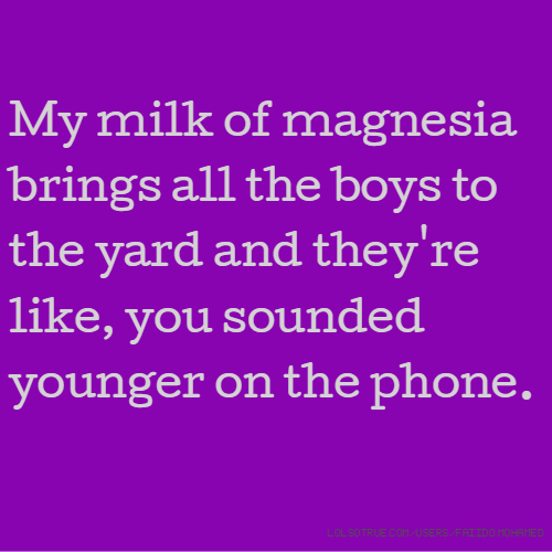 My milk of magnesia brings all the boys to the yard and they're like, you sounded younger on the phone.