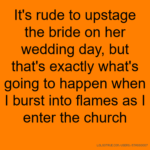 It's rude to upstage the bride on her wedding day, but that's exactly what's going to happen when I burst into flames as I enter the church