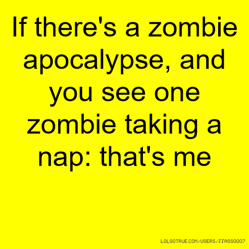If there's a zombie apocalypse, and you see one zombie taking a nap: that's me