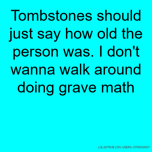 Tombstones should just say how old the person was. I don't wanna walk around doing grave math