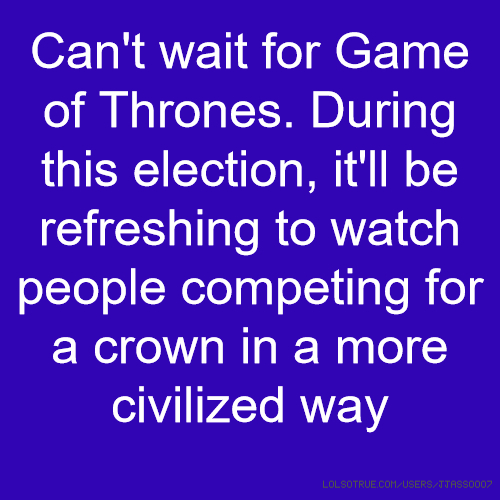 Can't wait for Game of Thrones. During this election, it'll be refreshing to watch people competing for a crown in a more civilized way