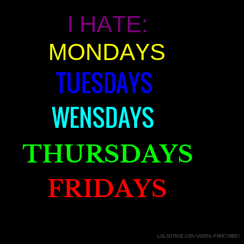 I HATE: MONDAYS TUESDAYS WENSDAYS THURSDAYS FRIDAYS