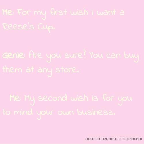 Me: For my first wish I want a Reese's Cup. Genie: Are you sure? You can buy them at any store. Me: My second wish is for you to mind your own business.