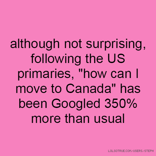 """although not surprising, following the US primaries, """"how can I move to Canada"""" has been Googled 350% more than usual"""