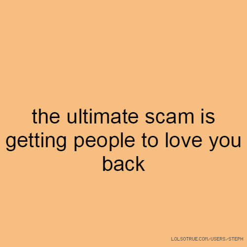the ultimate scam is getting people to love you back