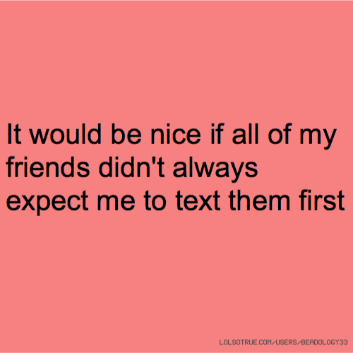 It would be nice if all of my friends didn't always expect me to text them first