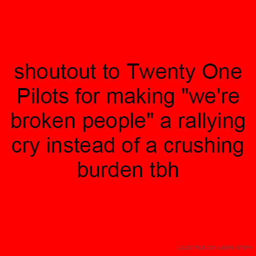 """shoutout to Twenty One Pilots for making """"we're broken people"""" a rallying cry instead of a crushing burden tbh"""