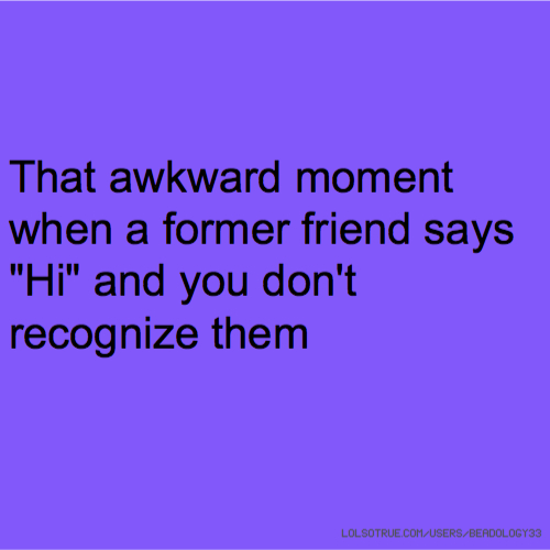 """That awkward moment when a former friend says """"Hi"""" and you don't recognize them"""