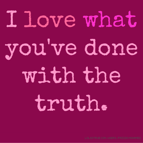 I love what you've done with the truth.