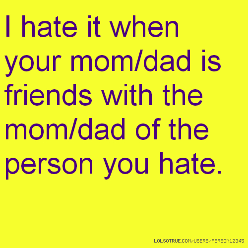 I hate it when your mom/dad is friends with the mom/dad of the person you hate.