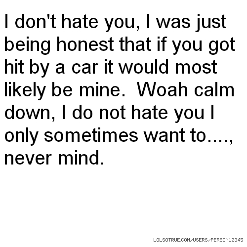 I don't hate you, I was just being honest that if you got hit by a car it would most likely be mine. Woah calm down, I do not hate you I only sometimes want to...., never mind.