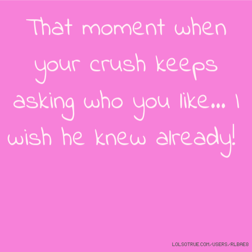 That moment when your crush keeps asking who you like... I wish he knew already!