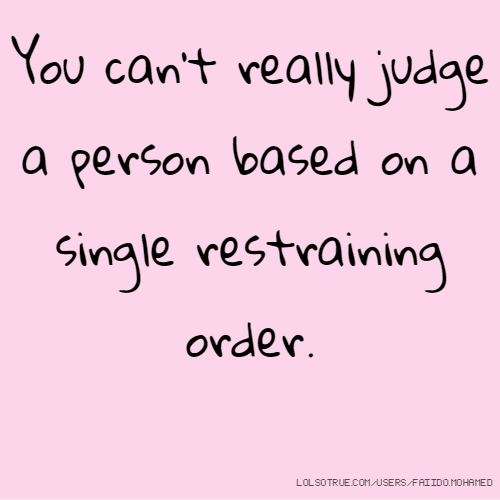 You can't really judge a person based on a single restraining order.