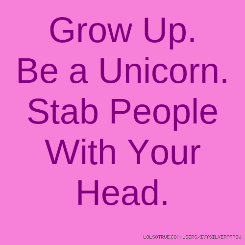 Grow Up. Be a Unicorn. Stab People With Your Head.
