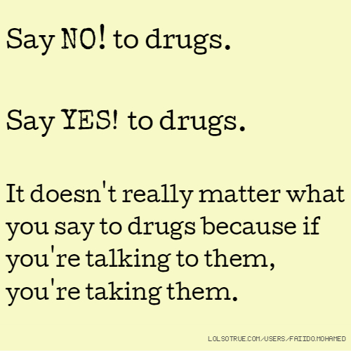 Say NO! to drugs. Say YES! to drugs. It doesn't really matter what you say to drugs because if you're talking to them, you're taking them.