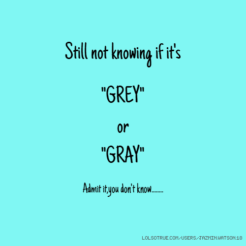 "Still not knowing if it's ""GREY"" or ""GRAY"" Admit it,you don't know........"