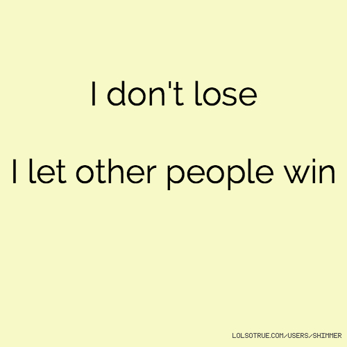 I don't lose I let other people win