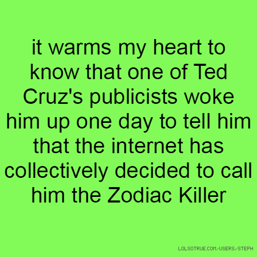 it warms my heart to know that one of Ted Cruz's publicists woke him up one day to tell him that the internet has collectively decided to call him the Zodiac Killer