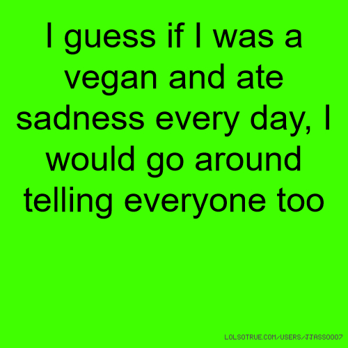 I guess if I was a vegan and ate sadness every day, I would go around telling everyone too