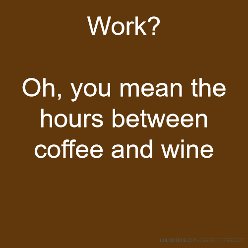 Work? Oh, you mean the hours between coffee and wine