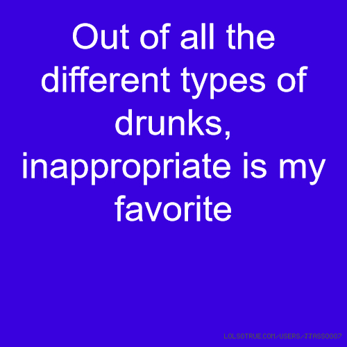 Out of all the different types of drunks, inappropriate is my favorite