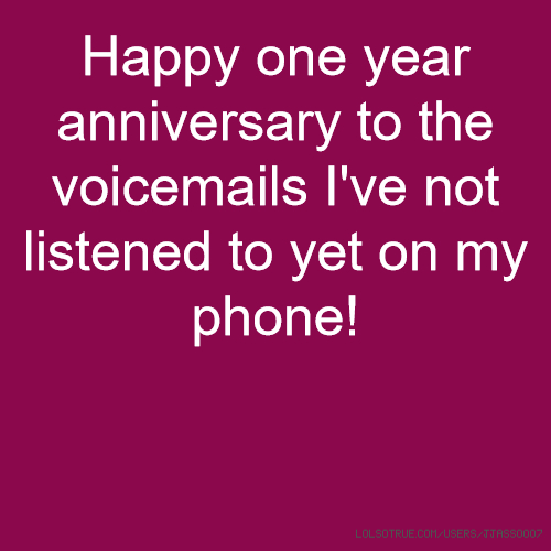 Happy one year anniversary to the voicemails I've not listened to yet on my phone!