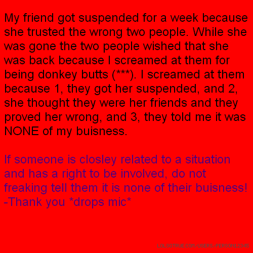 My friend got suspended for a week because she trusted the wrong two people. While she was gone the two people wished that she was back because I screamed at them for being donkey butts (***). I screamed at them because 1, they got her suspended, and 2, she thought they were her friends and they proved her wrong, and 3, they told me it was NONE of my buisness. If someone is closley related to a situation and has a right to be involved, do not freaking tell them it is none of their buisness! -Thank you *drops mic*