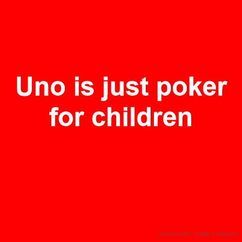 Uno is just poker for children