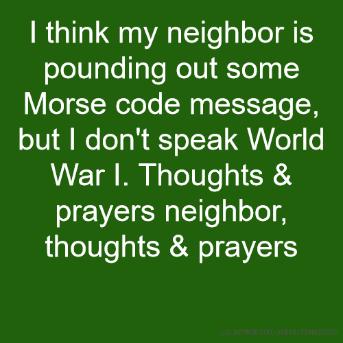 I think my neighbor is pounding out some Morse code message, but I don't speak World War I. Thoughts & prayers neighbor, thoughts & prayers