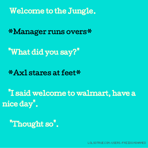 "Welcome to the Jungle. *Manager runs overs* ""What did you say?"" *Axl stares at feet* ""I said welcome to walmart, have a nice day"". ""Thought so""."