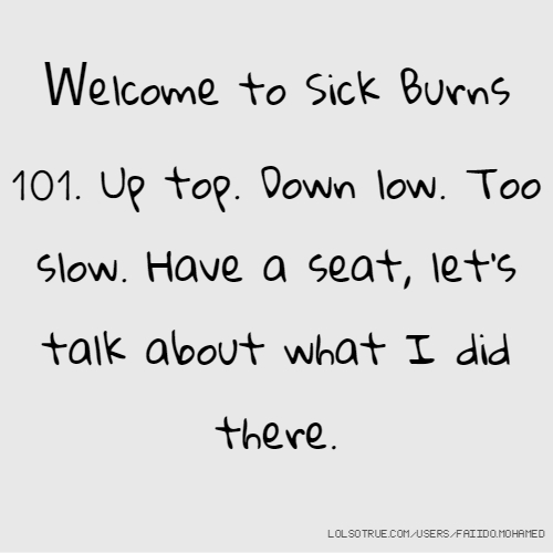 Welcome to Sick Burns 101. Up top. Down low. Too slow. Have a seat, let's talk about what I did there.