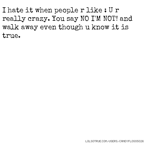 I hate it when people r like : U r really crazy. You say NO I'M NOT! and walk away even though u know it is true.