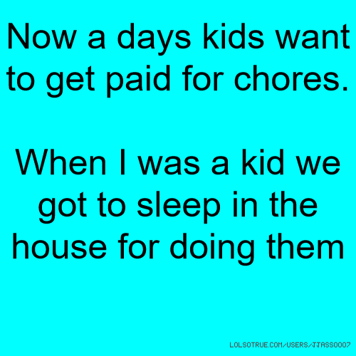 Now a days kids want to get paid for chores. When I was a kid we got to sleep in the house for doing them
