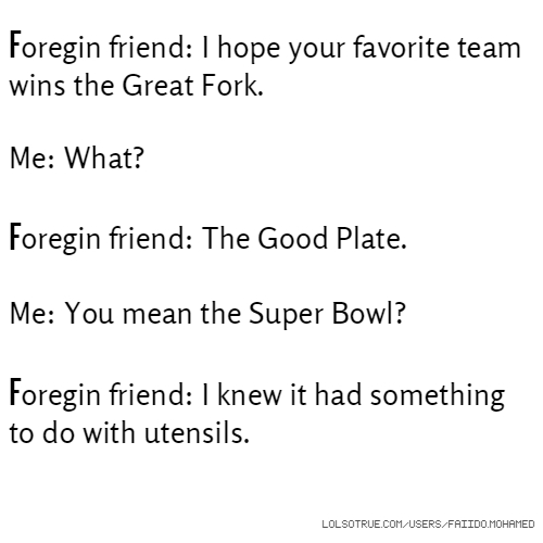 Foregin friend: I hope your favorite team wins the Great Fork. Me: What? Foregin friend: The Good Plate. Me: You mean the Super Bowl? Foregin friend: I knew it had something to do with utensils.