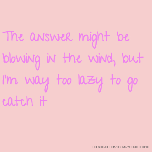 The answer might be blowing in the wind, but I'm way too lazy to go catch it