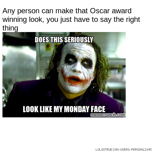 Any person can make that Oscar award winning look, you just have to say the right thing
